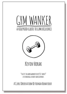 Gym Wanker a Foolproof Guide to Gym Excellence : A Close Observation of Human Behaviour, Paperback Book