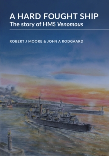 A Hard Fought Ship : The Story of HMS Venomous, Hardback Book
