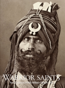Warrior Saints : Four Centuries of Sikh Military History (Vol. 1), Hardback Book