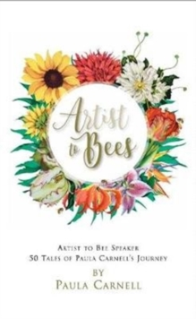 A Artist to Bees : Artist to Bee Speaker, 50 tales of Paula Carnell's Journey, Hardback Book