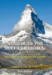Shadow of the Matterhorn : The Life of Edward Whymper, Hardback Book
