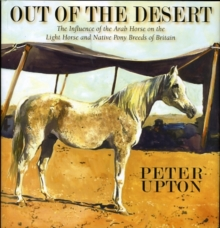 Out of the Desert : The Influence of the Arab Horse on the Light Horse and Native Pony Breeds of Britain, Hardback Book