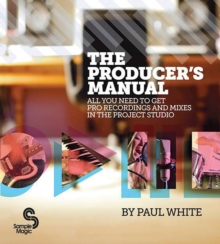 The Producer's Manual : All You Need to Get Pro Recordings and Mixes in the Project Studio, Paperback Book