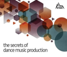 The Secrets of Dance Music Production : The World's Leading Electronic Music Production Magazine Delivers the Definitive Guide to Making Cutting-Edge Dance Music, Paperback / softback Book