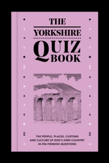 The Yorkshire Quiz Book : The people, places, customs and culture of God's Own Country in 596 fiendish questions., Paperback / softback Book
