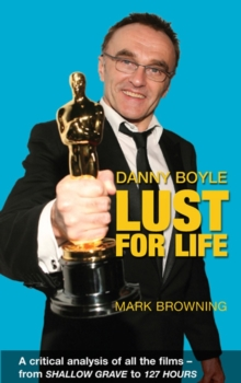 Danny Boyle: Lust for Life : Critical Analysis of All the Films from Shallow Grave to 127 Hours, Paperback / softback Book