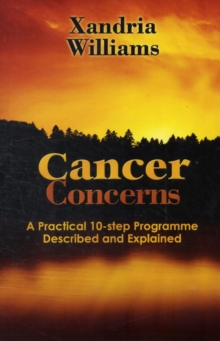 Cancer Concerns : A Practical 10-step Path Towards RecoveryDescribed and Explained, Paperback Book