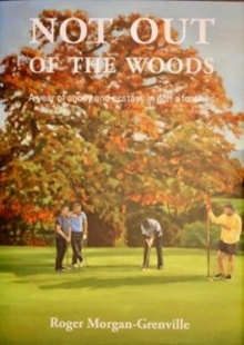 Not Not out of the woods : A year of agony and ecstasy in golf's foothills, Hardback Book