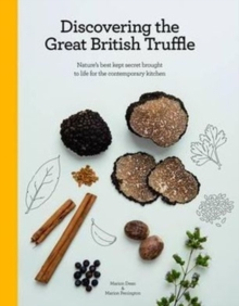 Discovering the Great British Truffle : Nature's Best Kept Secret Brought to Life for the Contemporary Kitchen., Hardback Book