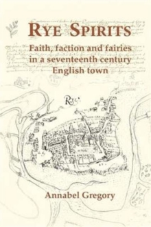 Rye Spirits : Faith, Faction and Fairies in a Seventeenth Century English Town, Paperback Book