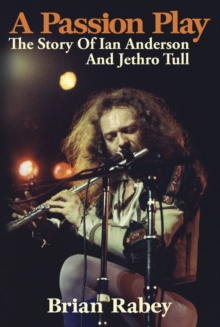 A Passion Play : The Story of Ian Anderson and Jethro Tull, Paperback Book