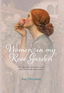 Women in My Rose Garden : The History, Romance and Adventure of Old Roses, Hardback Book