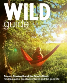 Wild Guide - Devon, Cornwall and South West : Hidden Places, Great Adventures and the Good Life  (including Somerset and Dorset), Paperback / softback Book