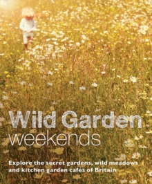 Wild Garden Weekends : Explore the Secret Gardens, Wild Meadows and Kitchen Garden Cafes of Britain, Paperback Book