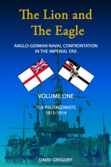 The Lion and the Eagle : Anglo-German Naval Confrontation in the Imperial Era - 1815-1914 The Protagonists Volume One, Paperback Book