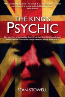The Kings Psychic : The True Story of the Occultist Doctor Who Ensnared Edward VIII, England's Nazis and World War II Commanders, Paperback Book