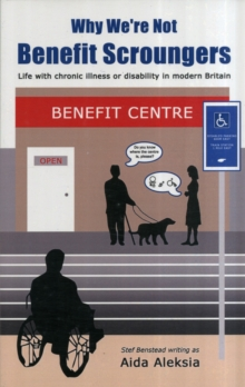 Why We're Not Benefit Scroungers : 'Life with Chronic Illness or Disability in Modern Britain', Paperback Book