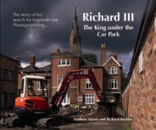 Richard III: The King Under the Car Park : The Story of the Search for England's Last Plantagenet King, Paperback / softback Book