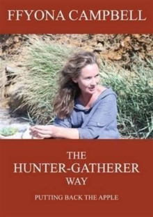 The Hunter-Gatherer Way : Putting Back the Apple, Paperback Book