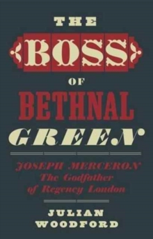 The Boss of Bethnal Green, Joseph Merceron the Godfather of Regency London, Hardback Book