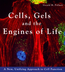 Cells, Gels & the Engines of Life : A New Unifying Approach to Cell Function, Hardback Book