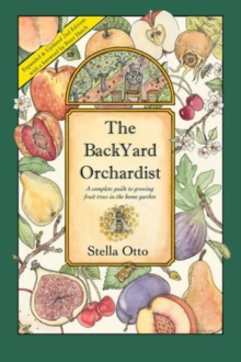 The Backyard Orchardist : A Complete Guide to Growing Fruit Trees in the Home Garden, Paperback Book