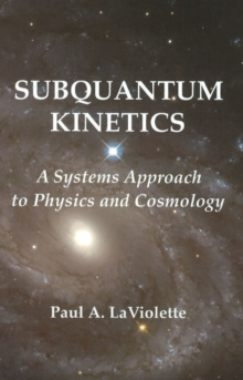 Subquantum Kinetics : A Systems Approach to Physics & Cosmology, Paperback Book