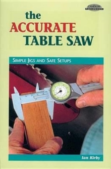 Accurate Table Saw : Simple Jigs & Safe Setups, Paperback Book