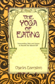 The Yoga of Eating : Transcending Diets and Dogma to Nourish the Natural Self, Paperback / softback Book