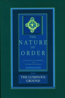 The Luminous Ground: The Nature of Order : An Essay of the Art of Building and the Nature of the Universe Book 4, Hardback Book
