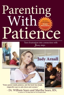 Parenting with Patience : Turn Frustration into Connection with 3 Easy Steps, Paperback Book