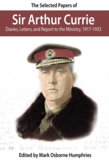 The Selected Papers of Sir Arthur Currie : Diaries, Letters and Report to the Ministry, 1917-1933, Paperback Book