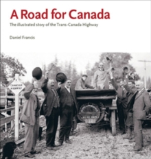 A Road for Canada : The Illustrated Story of the Trans-Canada Highway, Paperback Book