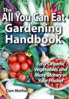 The All You Can Eat Gardening Handbook : Easy Organic Vegetables and More Money in Your Pocket, EPUB eBook