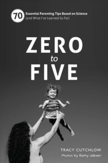 Zero to Five : 70 Essential Parenting Tips Based on Science (and What I've Learned So Far), Spiral bound Book
