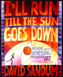 I'll Run Till the Sun Goes Down : A Memoir About Depression & Discovering Art, Paperback Book