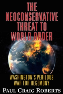 The Neoconservative Threat to World Order : Washington's Perilous Wars for Hegemony, Paperback Book