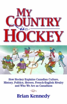 My Country is Hockey : How Hockey Explains Canadian Culture, History, Politics, Heroes, French-English Rivalry and Who We Are as Canadians, Paperback Book