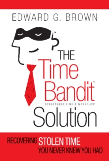 The Time Bandit Solution : Recovering Stolen Time You Never Knew You Had, Paperback / softback Book