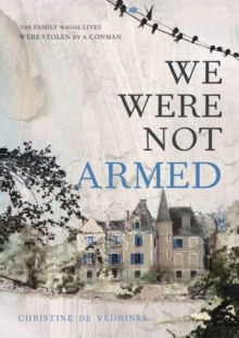 We Were Not Armed : The True Story of a Family Whose Lives Were Stolen by a Conman, Hardback Book