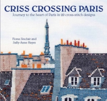 Criss-Crossing Paris : Journey to the Heart of Paris in 20 Cross-Stitch Designs, Paperback Book