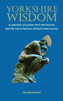 Yorkshire Wisdom : A Selection of Quotes from the Famous and Not So Famous of God's Own Country, Paperback Book