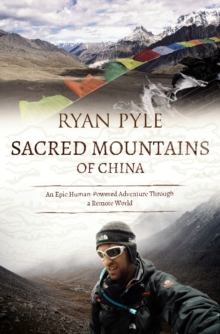 Sacred Mountains of China : An Epic Human-Powered Adventure Through a Remote World, Paperback Book