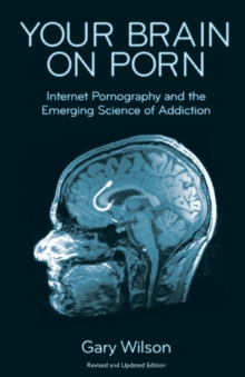 Your Brain on Porn : Internet Pornography and the Emerging Science of Addiction, Paperback / softback Book