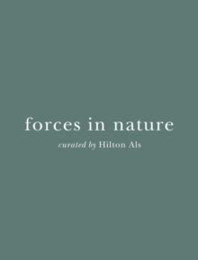 Forces in Nature : Curated by Hilton Als, Hardback Book