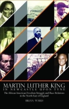 Martin Luther King : In Newcastle Upon Tyne: The African American Freedom Struggle and Race Relations in the North East of England, Hardback Book
