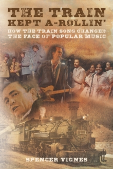 Train Kept A Rollin' : How the Train Song Changed the Face of Popular Music, Paperback Book