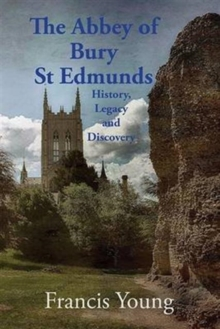 The Abbey of Bury St Edmunds: History, Legacy and Discovery, Paperback Book