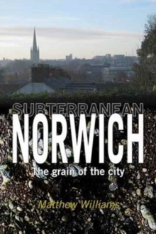 Subterranean Norwich : The Grain of the City, Paperback Book