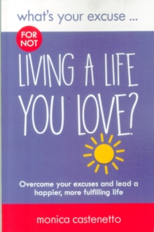 What's Your Excuse for Not Living a Life You Love? : Overcome Your Excuses and Lead a Happier, More Fulfilling Life, Paperback Book